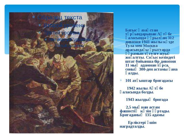 Батыс Қазақстан тұрғындарынан Ақтөбе қаласында құрылған 312 дивизия 1941 жыл...