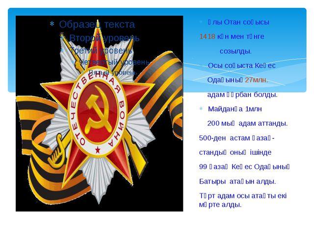 Ұлы Отан соғысы 1418 күн мен түнге созылды. Осы соғыста Кеңес Одағының27млн....