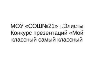 МОУ «СОШ№21» г.Элисты Конкурс презентаций «Мой классный самый классный