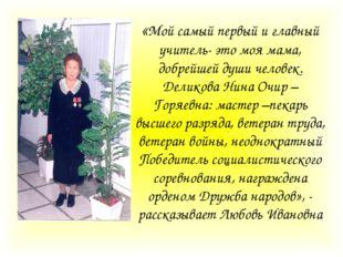 «Мой самый первый и главный учитель- это моя мама, добрейшей души человек. Де