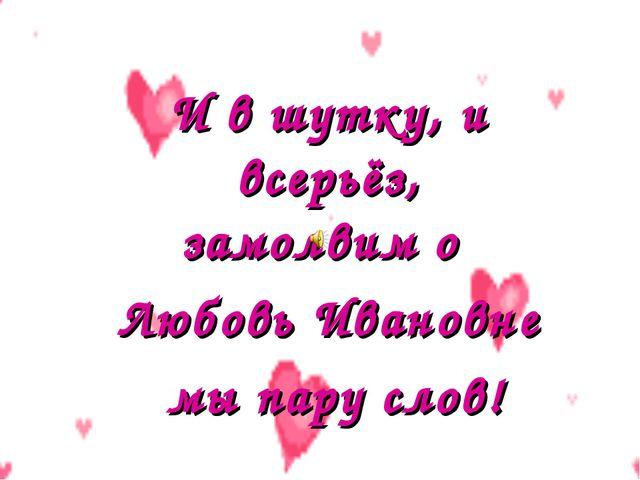 И в шутку, и всерьёз, замолвим о Любовь Ивановне мы пару слов!