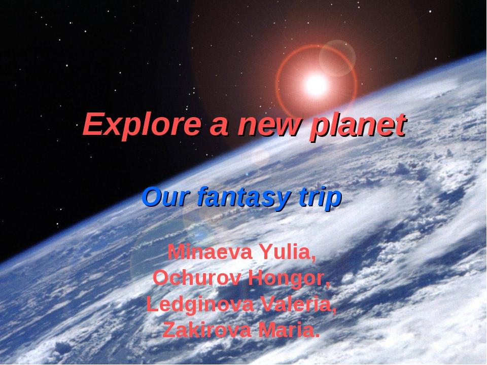 Explore a new planet Our fantasy trip Minaeva Yulia, Ochurov Hongor, Ledginov...