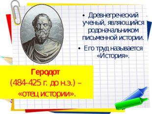 Древнегреческий ученый, являющийся родоначальником письменной истории. Его тр