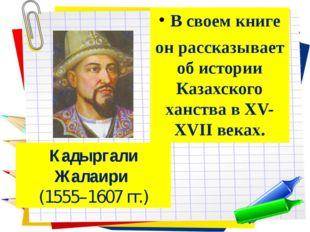 В своем книге он рассказывает об истории Казахского ханства в XV-XVII веках.