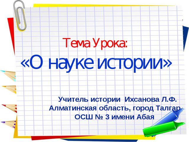 Тема Урока: «О науке истории» Учитель истории Ихсанова Л.Ф. Алматинская облас...