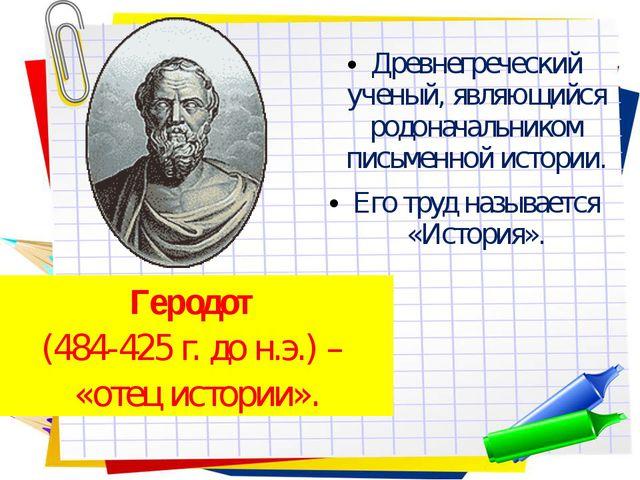 Древнегреческий ученый, являющийся родоначальником письменной истории. Его тр...