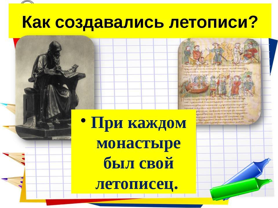Как создавались летописи? При каждом монастыре был свой летописец.
