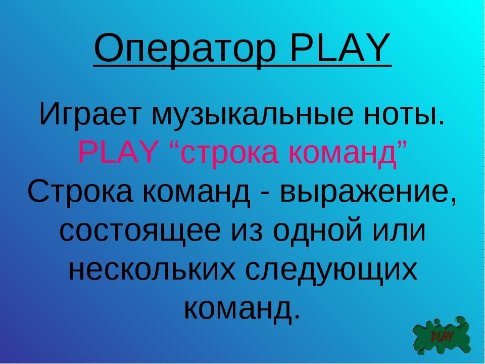 """Оператор PLAY Играет музыкальные ноты. PLAY """"строка команд"""" Строка команд - в..."""