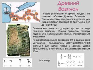 Первые упоминания о дробях найдены на глиняных табличках Древнего Вавилона. Э