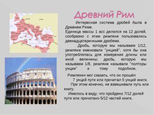 Интересная система дробей была в Древнем Риме. Единица массы 1 асс делился н
