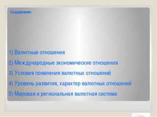 Содержание: 1) Валютные отношения 2) Международные экономические отношения 3)