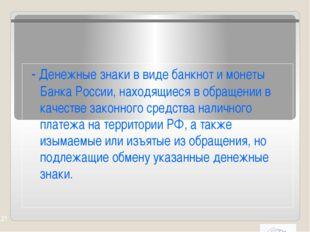 - Денежные знаки в виде банкнот и монеты Банка России, находящиеся в обращен