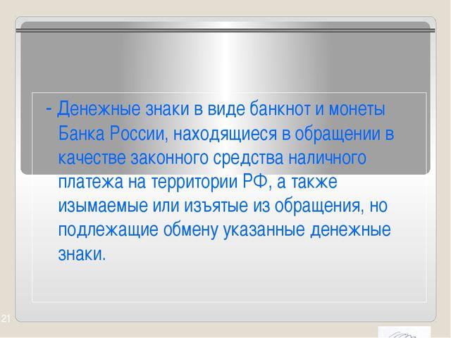 - Денежные знаки в виде банкнот и монеты Банка России, находящиеся в обращен...