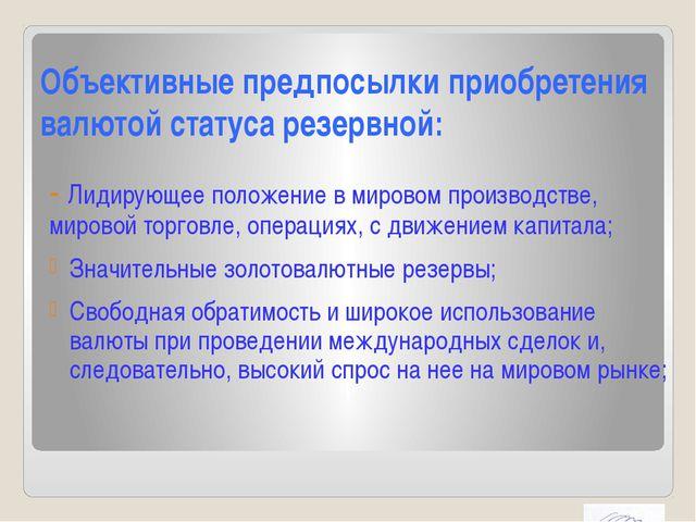 Объективные предпосылки приобретения валютой статуса резервной: - Лидирующее...