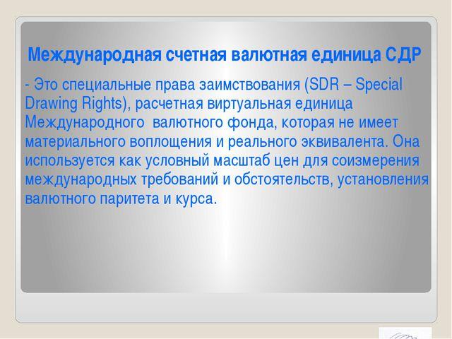 Международная счетная валютная единица СДР - Это специальные права заимствова...