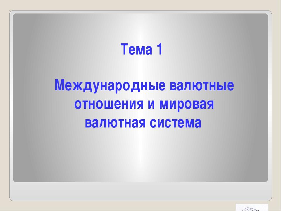 Тема 1 Международные валютные отношения и мировая валютная система