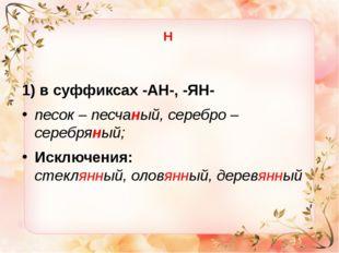 Н 1) в суффиксах -АН-, -ЯН- песок – песчаный, серебро – серебряный; Исключени