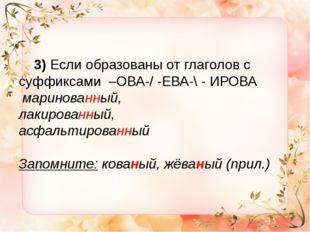 3) Если образованы от глаголов с суффиксами –ОВА-/ -ЕВА-\ - ИРОВА маринованн
