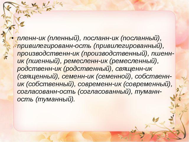 пленн-ик (пленный), посланн-ик (посланный), привилегированн-ость (привилегир...