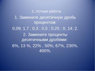 1. Устная работа. 1. Замените десятичную дробь процентом: 0,09; 1,7 ; 0,3 ; 0
