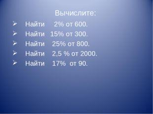 Вычислите: Найти 2% от 600. Найти 15% от 300. Найти 25% от 800. Найти 2,5 % о