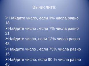 Вычислите: Найдите число, если 3% числа равно 18. Найдите число , если 7% чис
