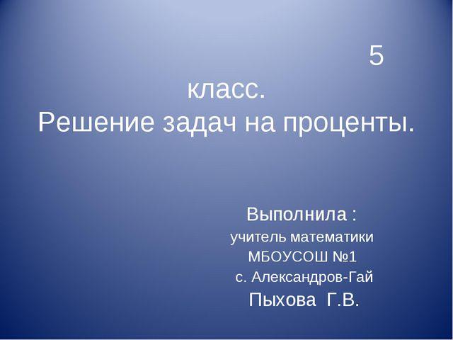 5 класс. Решение задач на проценты. Выполнила : учитель математики МБОУСОШ №...