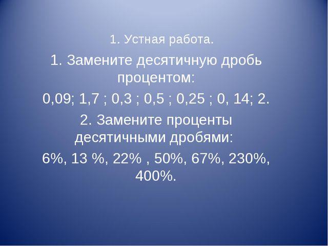 1. Устная работа. 1. Замените десятичную дробь процентом: 0,09; 1,7 ; 0,3 ; 0...