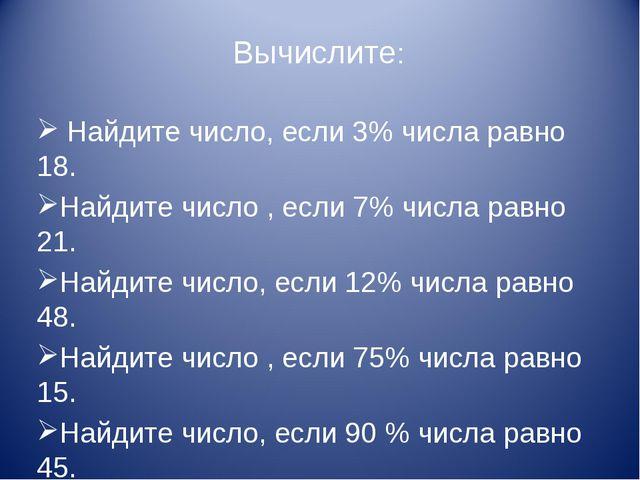 Вычислите: Найдите число, если 3% числа равно 18. Найдите число , если 7% чис...