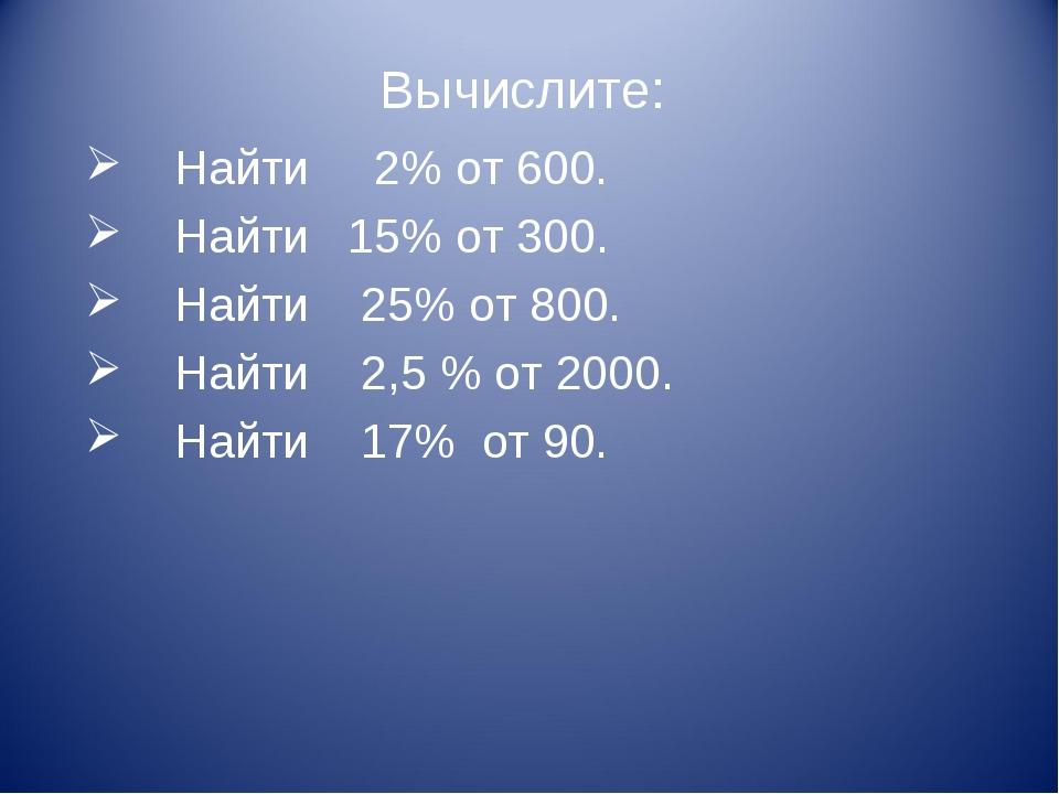 Вычислите: Найти 2% от 600. Найти 15% от 300. Найти 25% от 800. Найти 2,5 % о...