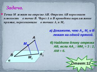 Точка М лежит на отрезке АВ. Отрезок АВ пересекает плоскость α в точке В. Чер