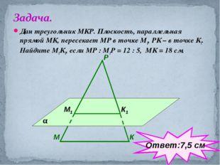 Дан треугольник МКР. Плоскость, параллельная прямой МК, пересекает МР в точке
