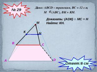 Дано: АВСD – трапеция, ВС = 12 см, М (АВС), ВК = КМ. № 29 А В С D М К Доказат