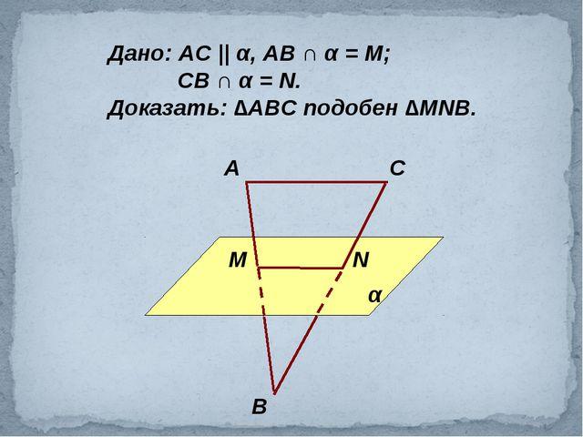 Дано: АС || α, АВ ∩ α = М; СВ ∩ α = N. Доказать: ∆АВС подобен ∆МNВ. α А С В М N