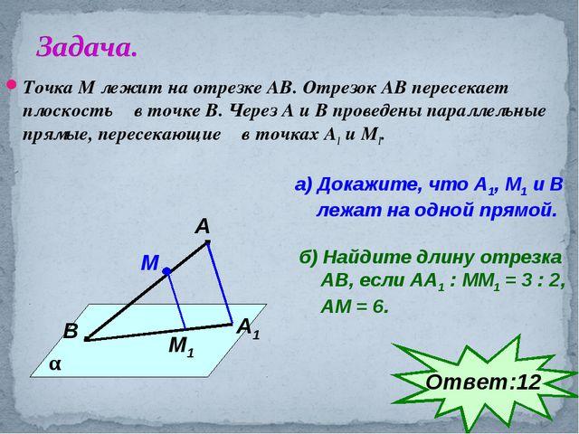 Точка М лежит на отрезке АВ. Отрезок АВ пересекает плоскость α в точке В. Чер...