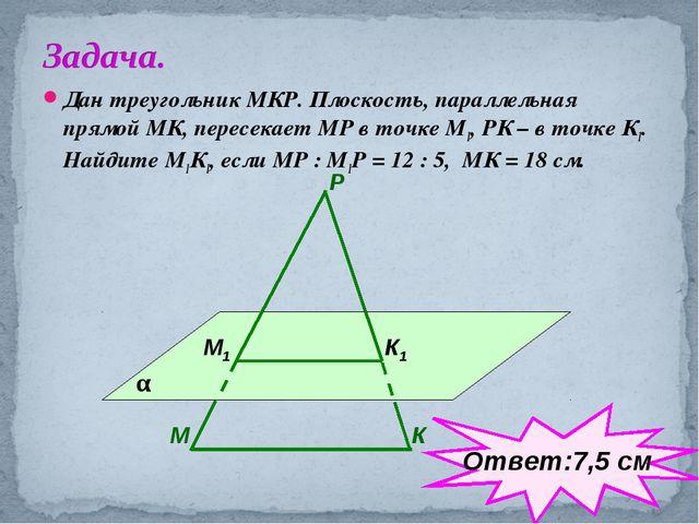 Дан треугольник МКР. Плоскость, параллельная прямой МК, пересекает МР в точке...