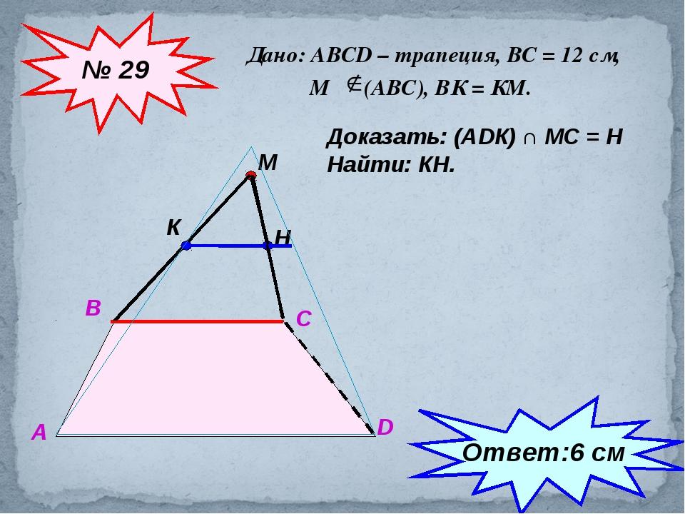 Дано: АВСD – трапеция, ВС = 12 см, М (АВС), ВК = КМ. № 29 А В С D М К Доказат...