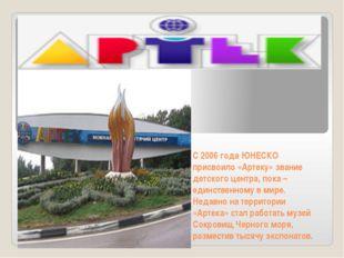 С 2006 года ЮНЕСКО присвоило «Артеку» звание детского центра, пока – единстве