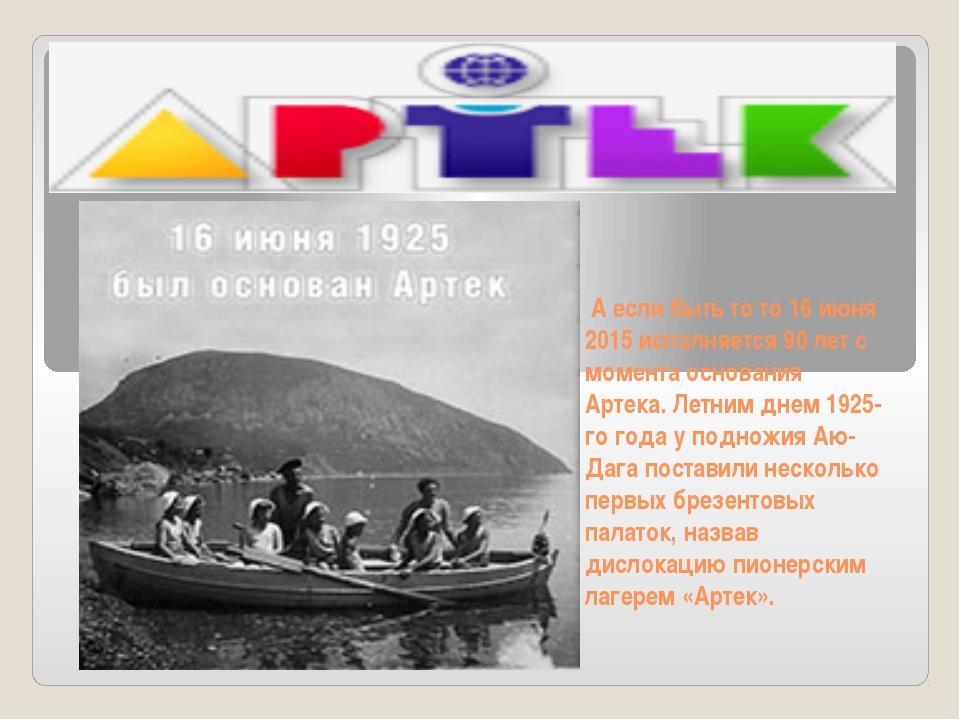 А если быть то то 16 июня 2015 исполняется 90 лет с момента основания Артека...