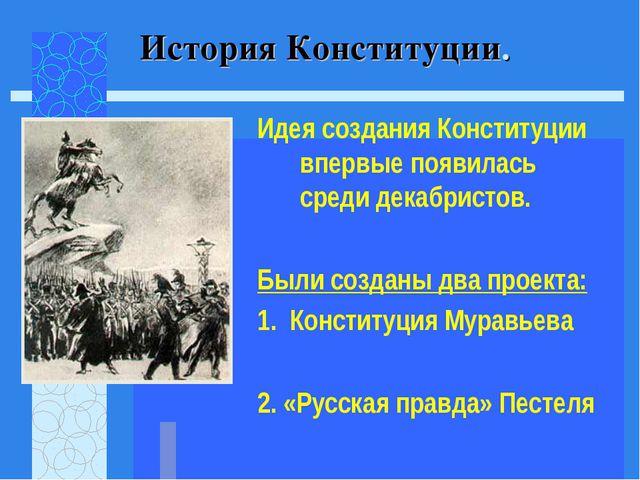 Идея создания Конституции впервые появилась среди декабристов. Были созданы д...