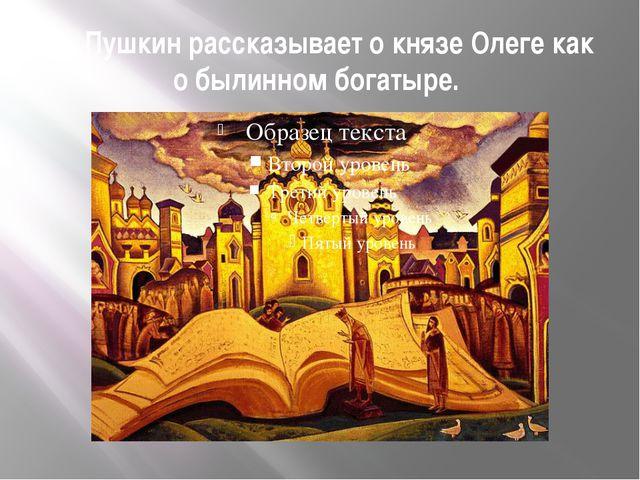 А. Пушкин рассказывает о князе Олеге как о былинном богатыре.
