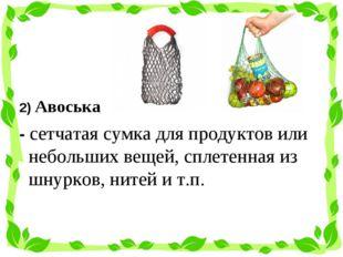 2) Авоська - сетчатаясумкадля продуктов или небольших вещей, сплетенная из