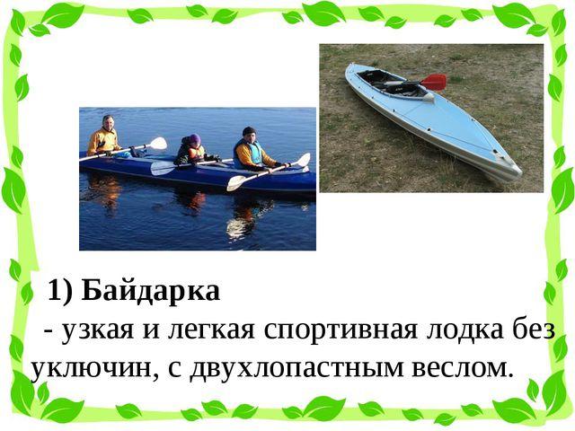 1) Байдарка  - узкая и легкая спортивнаялодкабез уключин, с двухлопастным...
