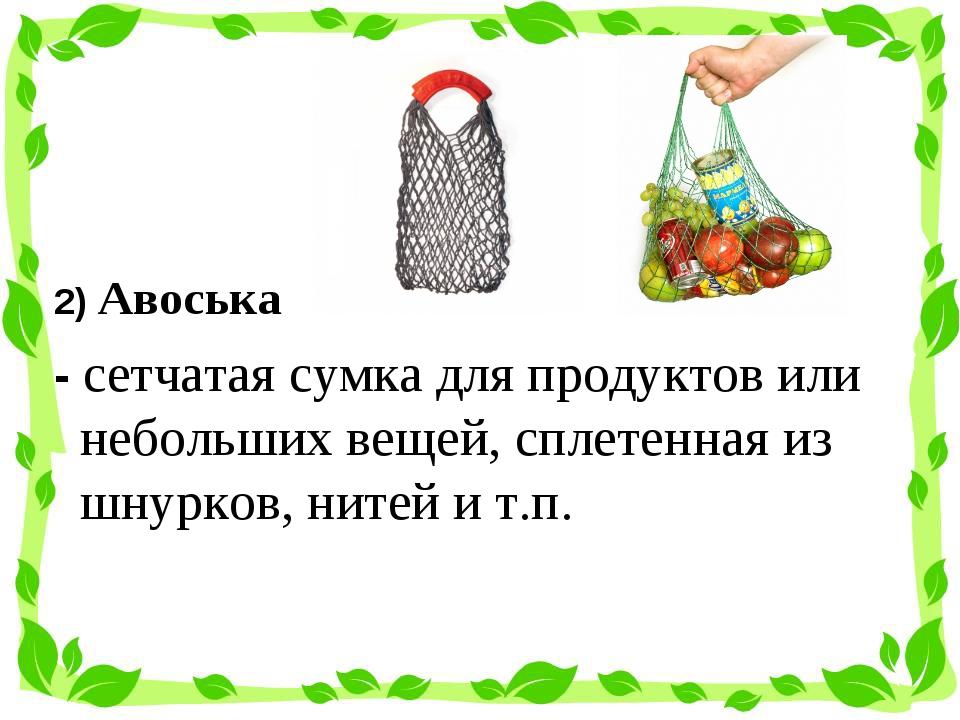 2) Авоська - сетчатаясумкадля продуктов или небольших вещей, сплетенная из...
