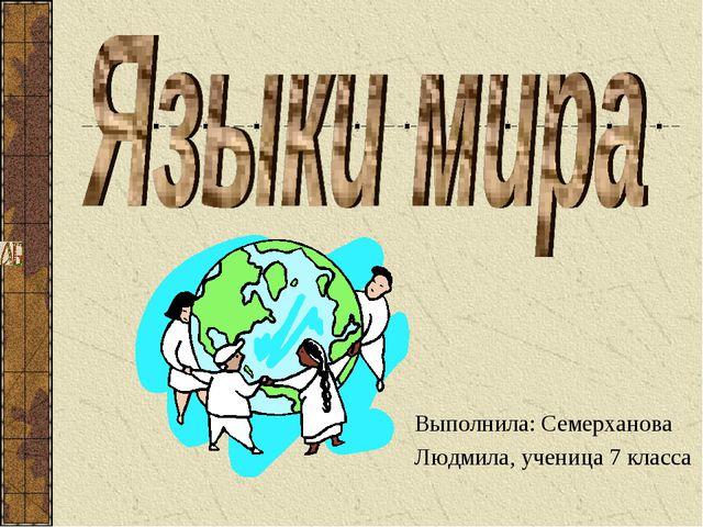 Выполнила: Семерханова Людмила, ученица 7 класса