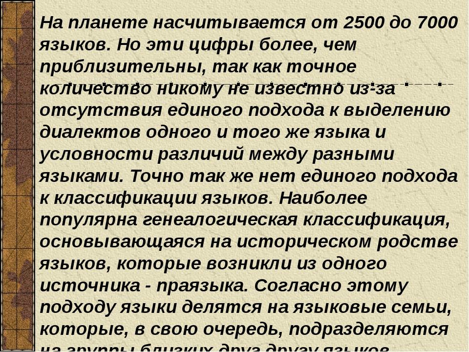 На планете насчитывается от 2500 до 7000 языков. Но эти цифры более, чем приб...