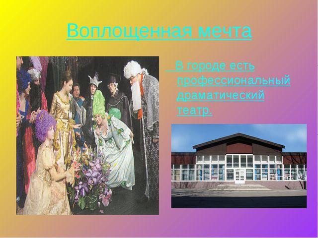 Воплощенная мечта В городе есть профессиональный драматический театр.