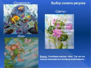 Выбор сюжета рисунка «Цветы» «Осьминоги» «Фея» Вывод: Я выбираю картину «Фея»