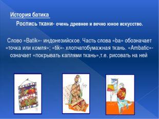 История батика Роспись ткани- очень древнее и вечно юное искусство. Слово «Ba