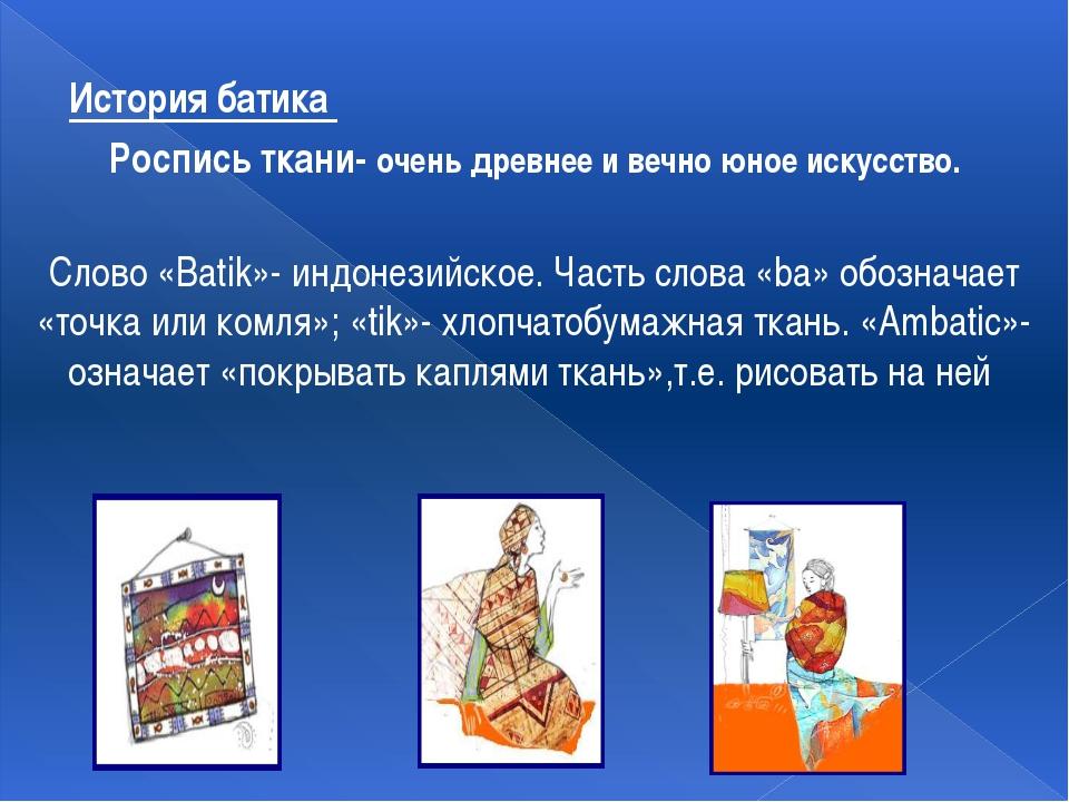 История батика Роспись ткани- очень древнее и вечно юное искусство. Слово «Ba...